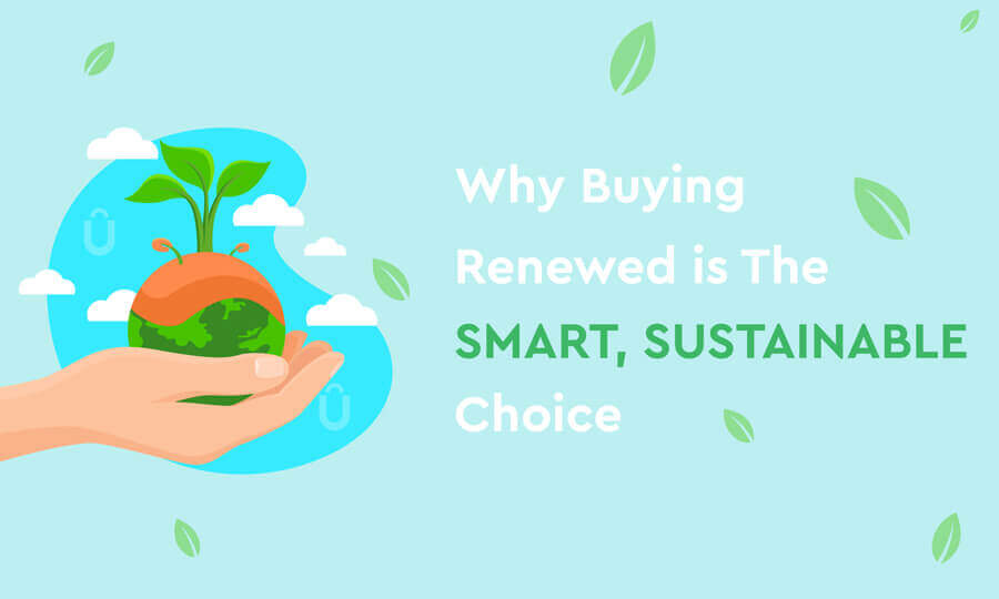 Why Buying Renewed Is The Sustainable, Smarter Choice